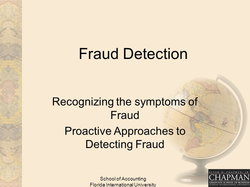 School of Accounting Florida International University Fraud Detection Recognizing the symptoms of Fraud Proactive Approaches to Detecting Fraud