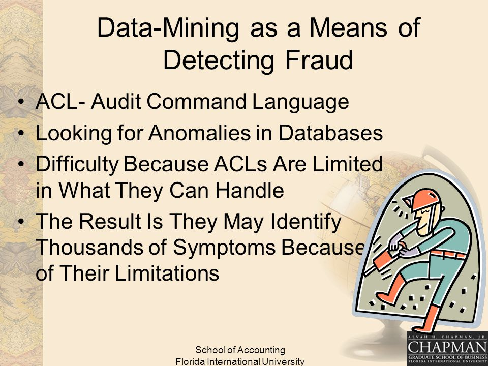 School of Accounting Florida International University Data-Mining as a Means of Detecting Fraud ACL- Audit Command Language Looking for Anomalies in Databases Difficulty Because ACLs Are Limited in What They Can Handle The Result Is They May Identify Thousands of Symptoms Because of Their Limitations