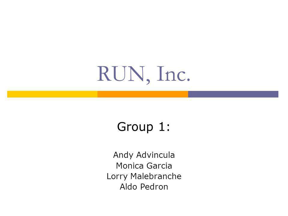 RUN, Inc. Group 1: Andy Advincula Monica Garcia Lorry Malebranche Aldo Pedron