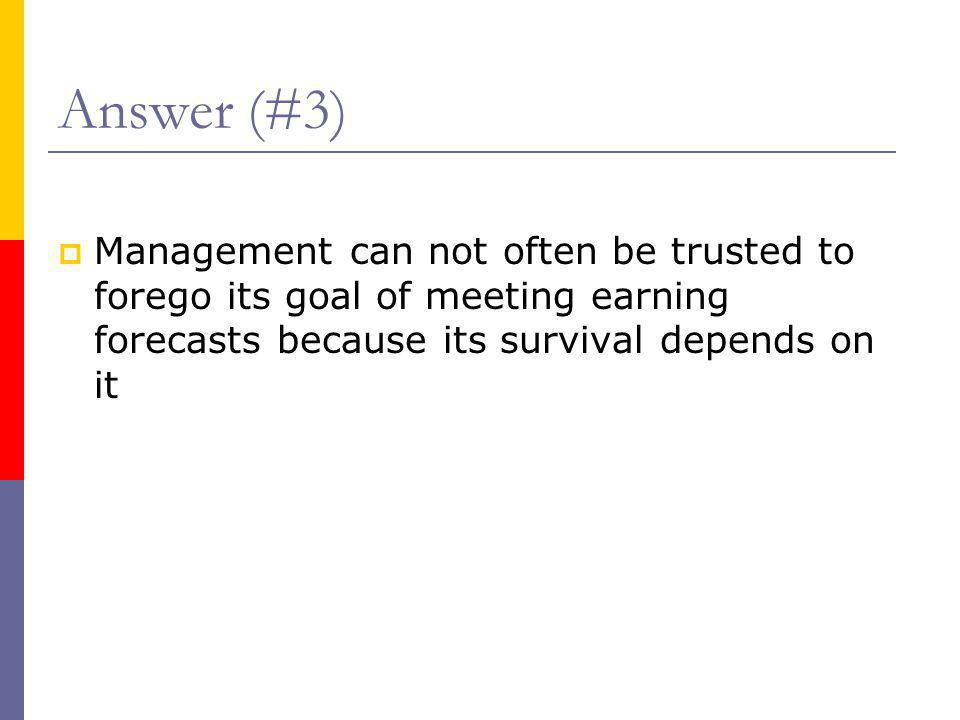 Answer (#3)  Management can not often be trusted to forego its goal of meeting earning forecasts because its survival depends on it