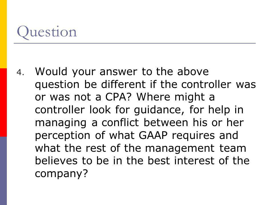 Question 4. Would your answer to the above question be different if the controller was or was not a CPA? Where might a controller look for guidance, f