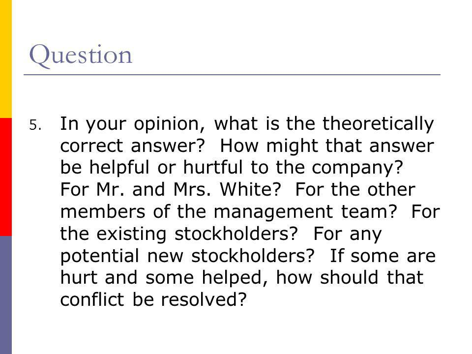 Question 5. In your opinion, what is the theoretically correct answer? How might that answer be helpful or hurtful to the company? For Mr. and Mrs. Wh