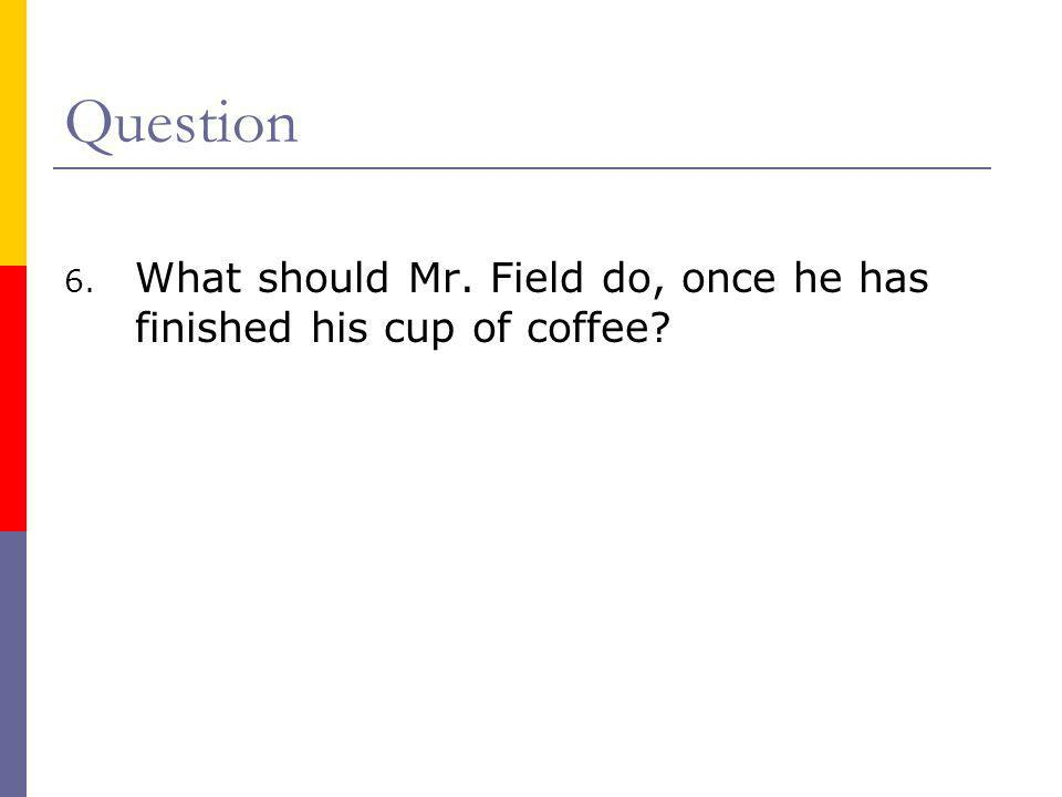 Question 6. What should Mr. Field do, once he has finished his cup of coffee?