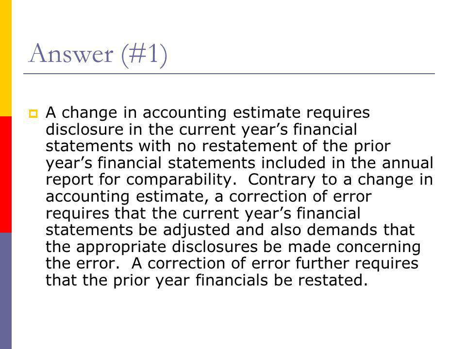 Answer (#1)  A change in accounting estimate requires disclosure in the current year's financial statements with no restatement of the prior year's f