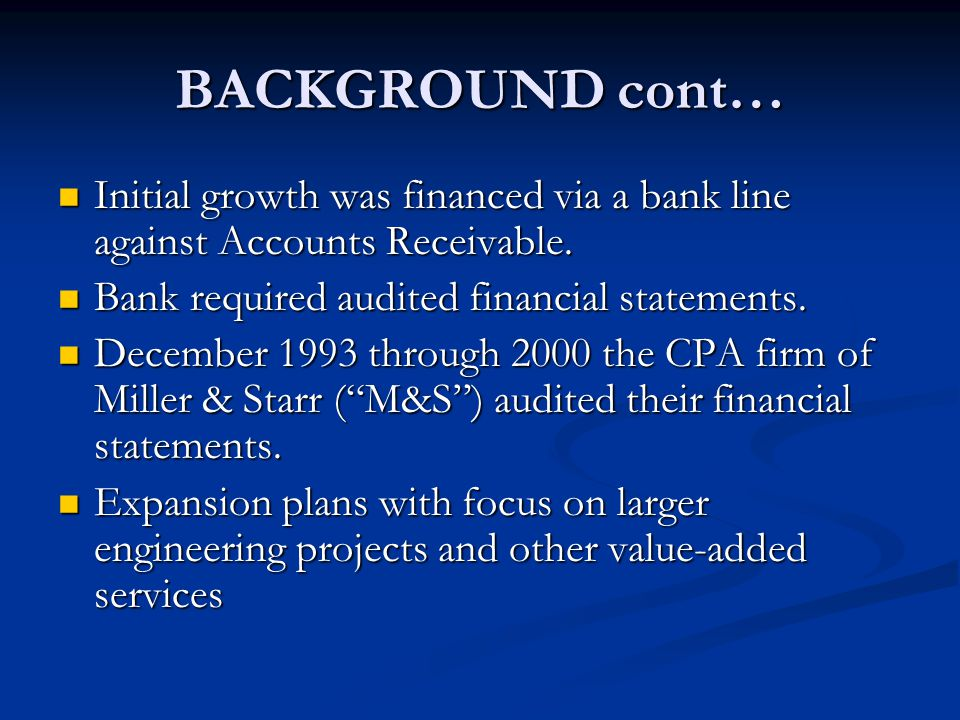 BACKGROUND cont… Initial growth was financed via a bank line against Accounts Receivable. Initial growth was financed via a bank line against Accounts