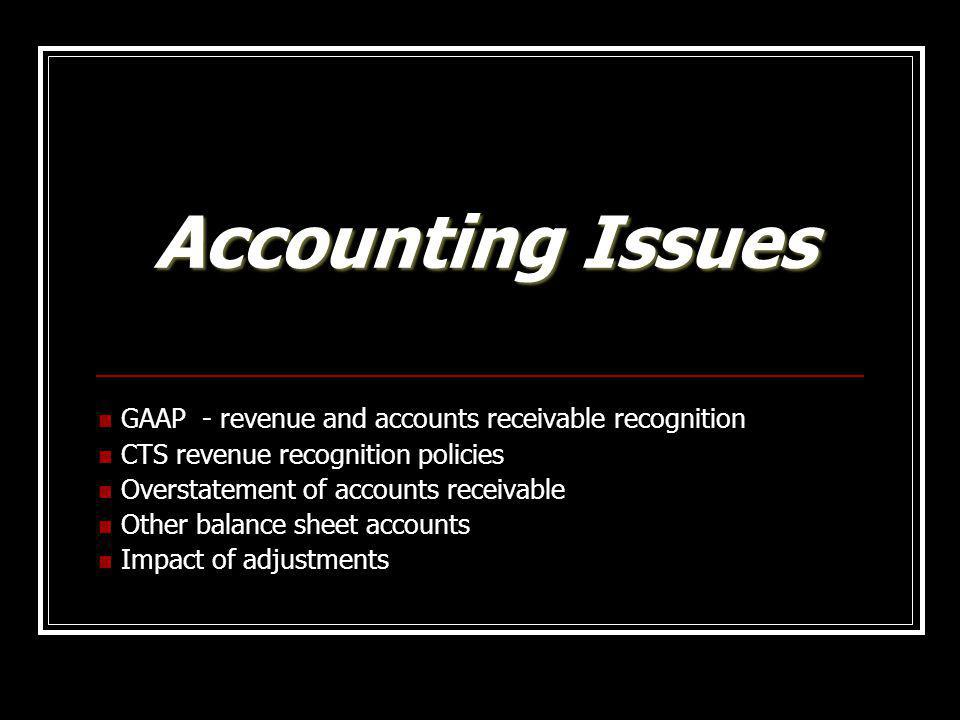 Accounting Issues GAAP - revenue and accounts receivable recognition CTS revenue recognition policies Overstatement of accounts receivable Other balan
