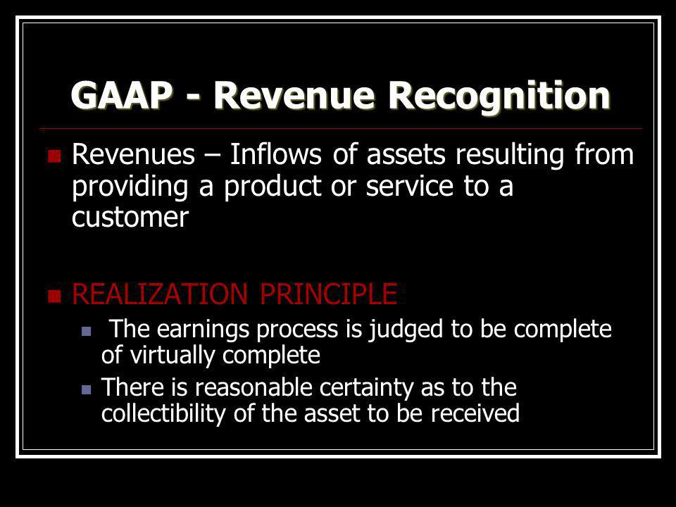 GAAP - Revenue Recognition Revenues – Inflows of assets resulting from providing a product or service to a customer REALIZATION PRINCIPLE The earnings