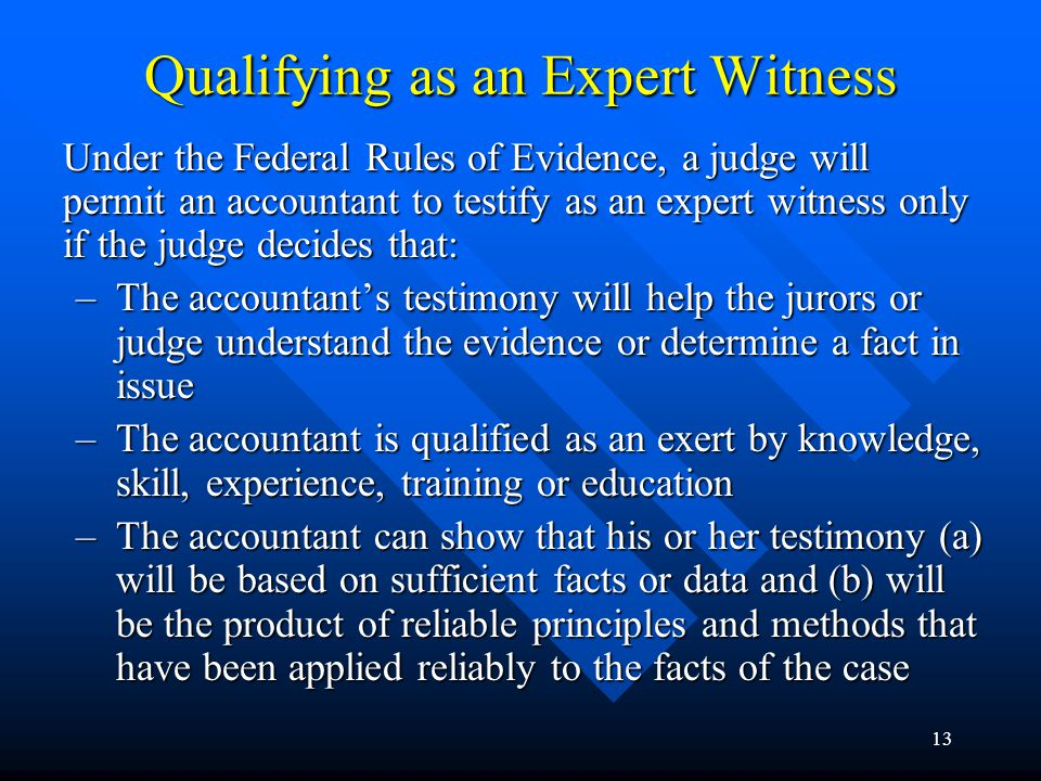 12 Qualifying as an Expert Witness Under the Frye standard, the test for admitting expert testimony is: –Whether the expert's testimony will assist the trier of fact in understanding the evidence or in determining a fact in issue –Whether the theories and/or techniques relied upon by the expert are generally accepted by the relevant professional community –Whether the particular expert is qualified to present expert testimony on the subject at issue