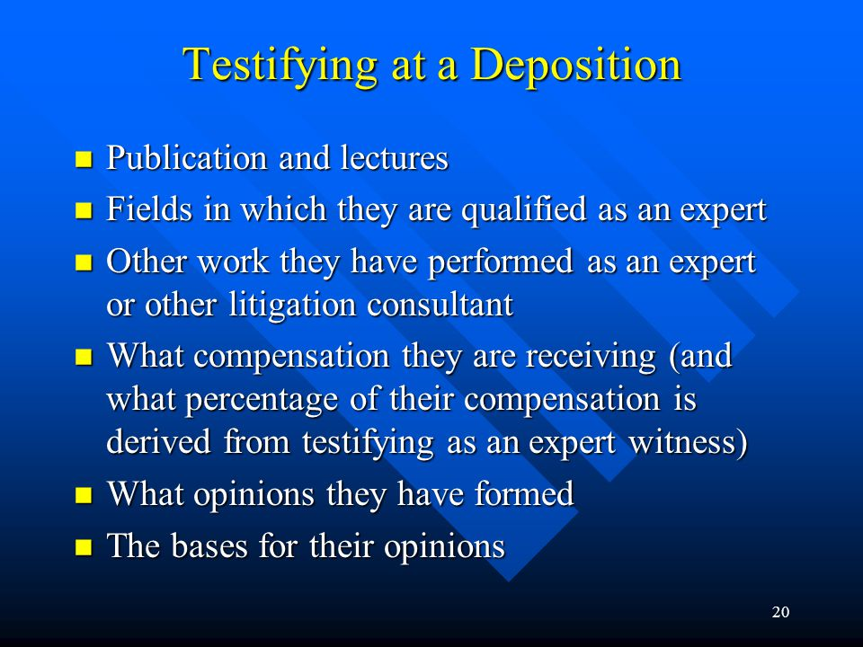 19 Testifying at a Deposition The scope of their assignment The scope of their assignment Their current employment (job title, duties) Their current employment (job title, duties) Their educational background Their educational background Licenses Licenses Work experience Work experience Memberships in professional organizations Memberships in professional organizations (continued on next slide) Expert witnesses can expect to be asked about the following at a deposition: