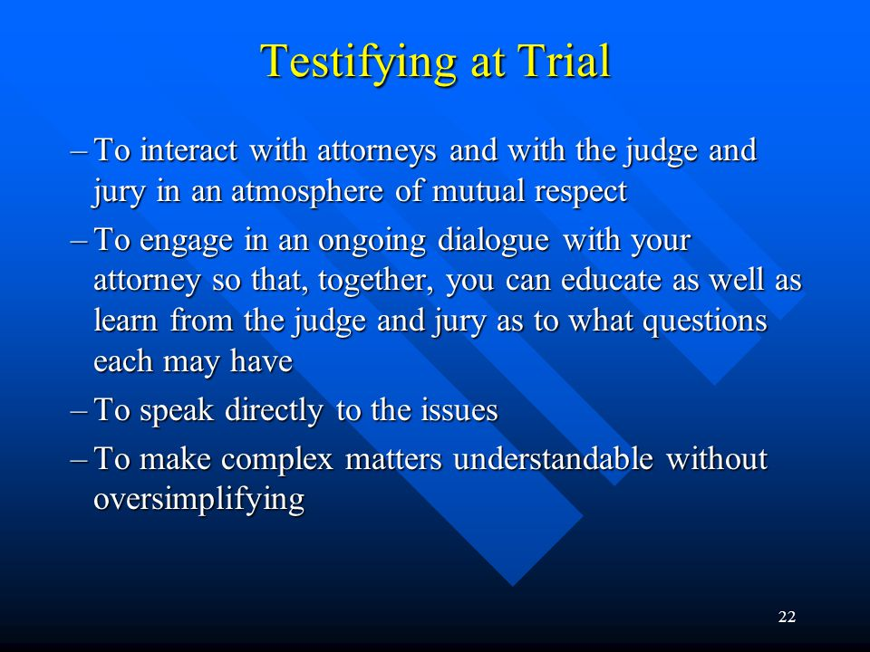 21 Testifying at Trial According to Bursztajn and Brodsky in their article, Ethical and Effective Testimony During Direct Examination and Cross-Examination Post-Daubert, the following should be the primary goals of an expert witness: –To communicate the truth to the jury in an ethical, objective, and effective way –To maintain your autonomy, authenticity, and integrity –To uphold the values of your profession (continued on next slide)