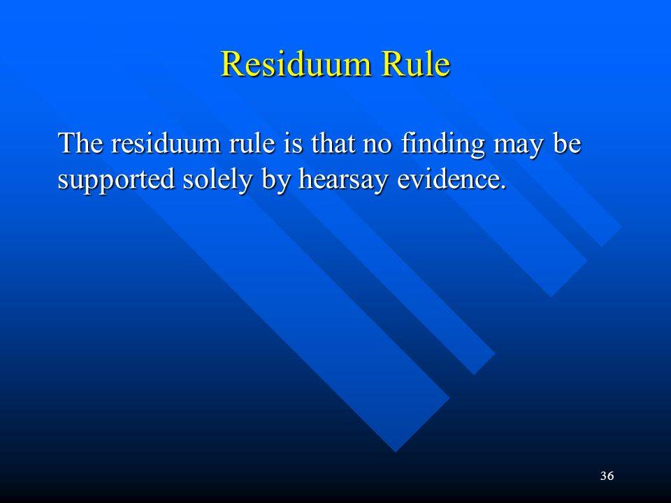 35 Special Rules Criminal cases Criminal cases Administrative proceedings Administrative proceedings –Tone of the proceedings –Residuum rule