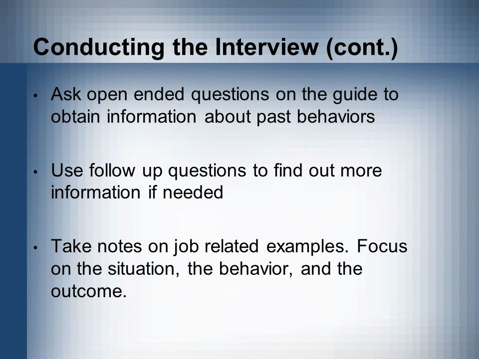 Conducting the Interview (cont.) Ask open ended questions on the guide to obtain information about past behaviors Use follow up questions to find out