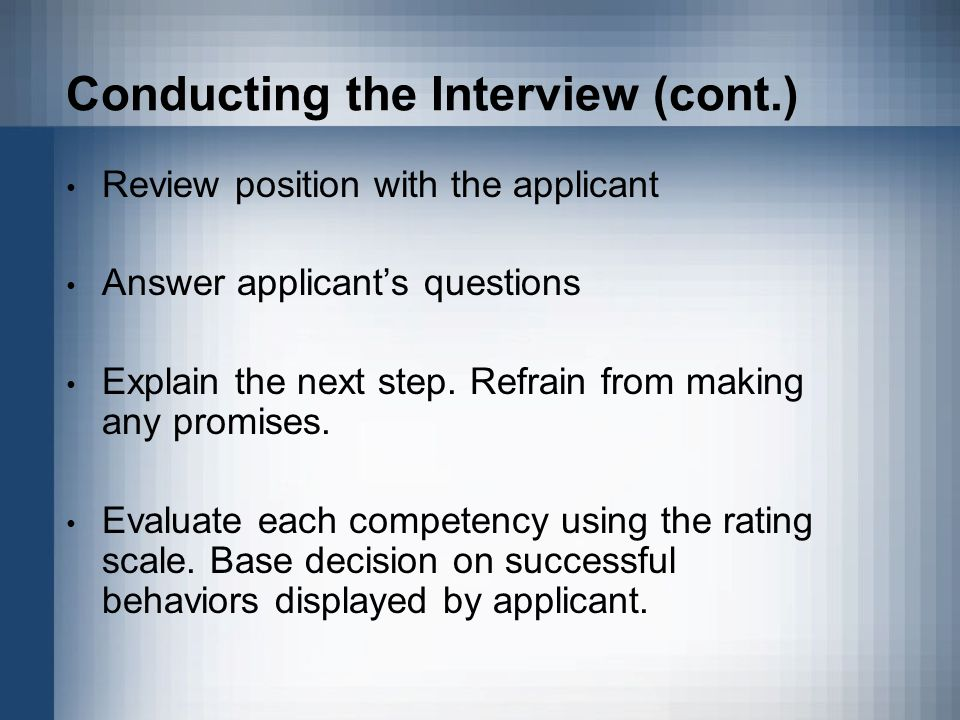 Conducting the Interview (cont.) Review position with the applicant Answer applicant's questions Explain the next step. Refrain from making any promis