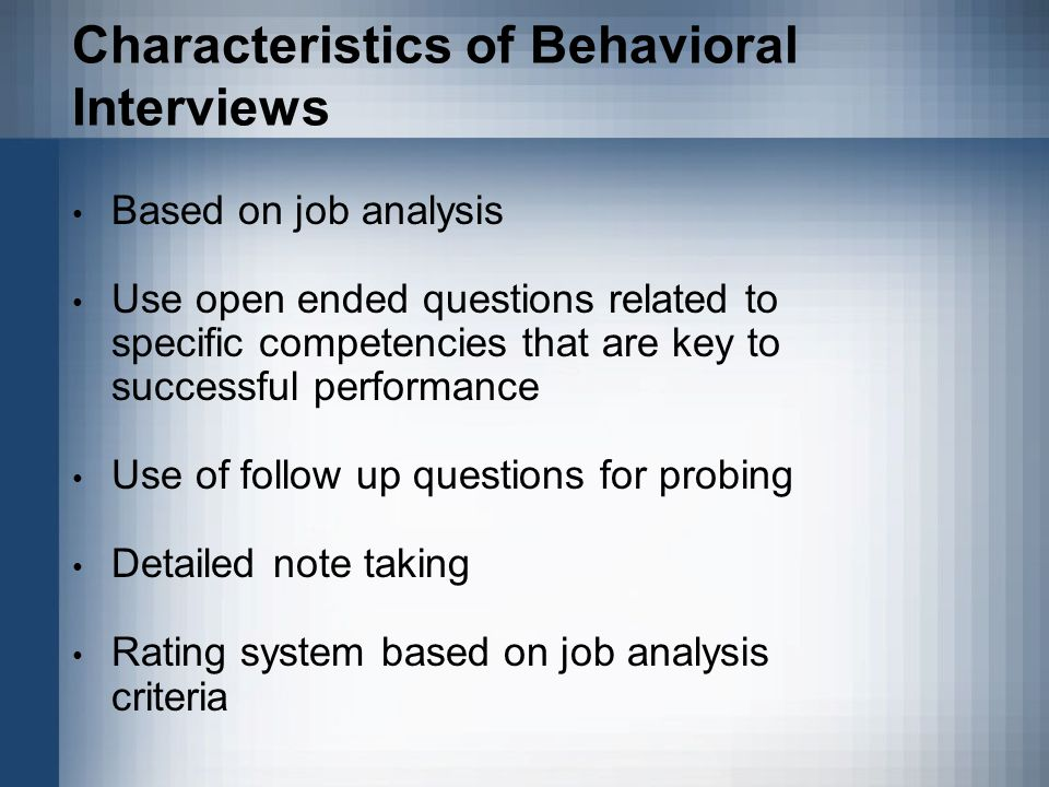 Characteristics of Behavioral Interviews Based on job analysis Use open ended questions related to specific competencies that are key to successful performance Use of follow up questions for probing Detailed note taking Rating system based on job analysis criteria