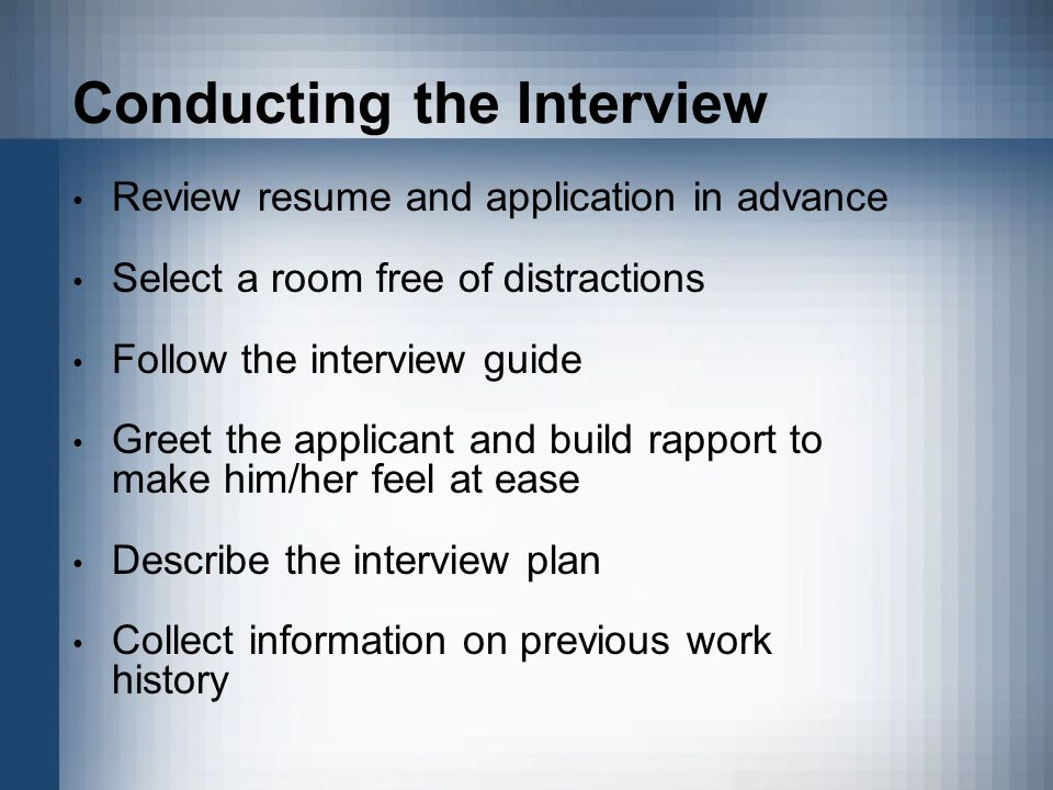 Conducting the Interview Review resume and application in advance Select a room free of distractions Follow the interview guide Greet the applicant and build rapport to make him/her feel at ease Describe the interview plan Collect information on previous work history
