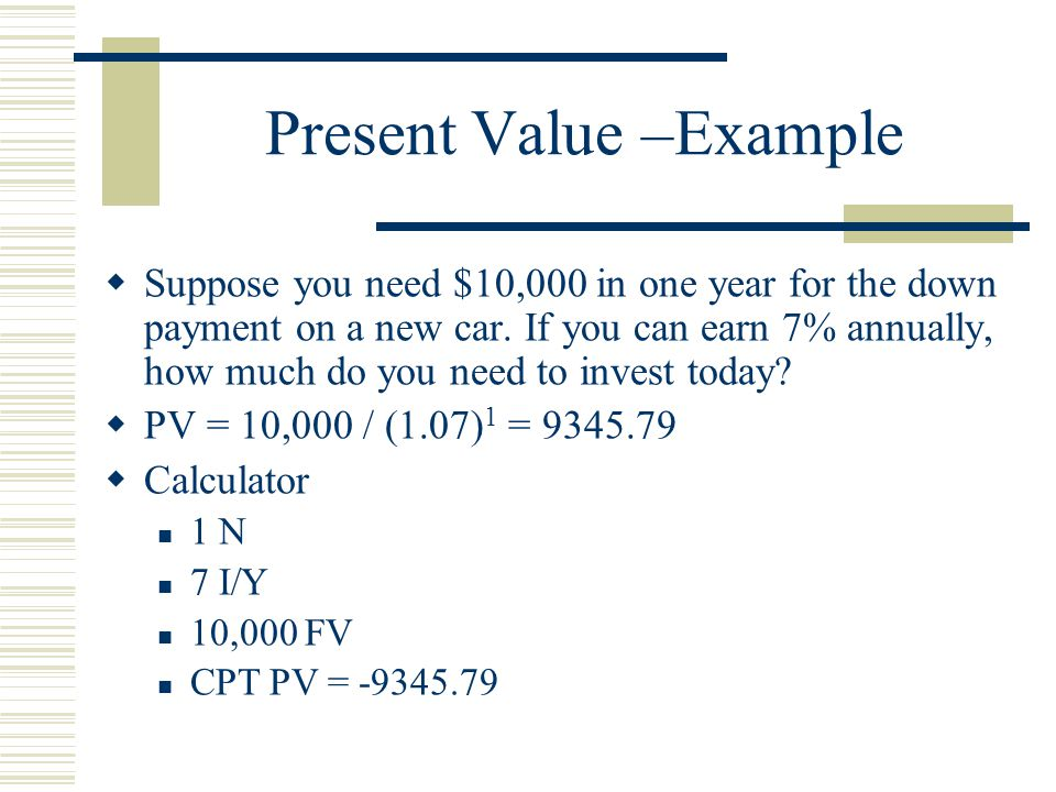 Present Value –Example  Suppose you need $10,000 in one year for the down payment on a new car.