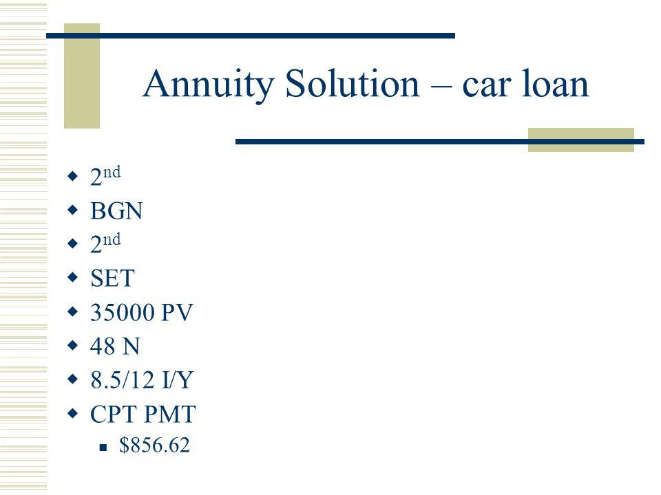 Annuity Solution – car loan  2 nd  BGN  2 nd  SET  35000 PV  48 N  8.5/12 I/Y  CPT PMT $856.62