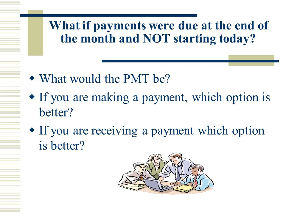 What if payments were due at the end of the month and NOT starting today.