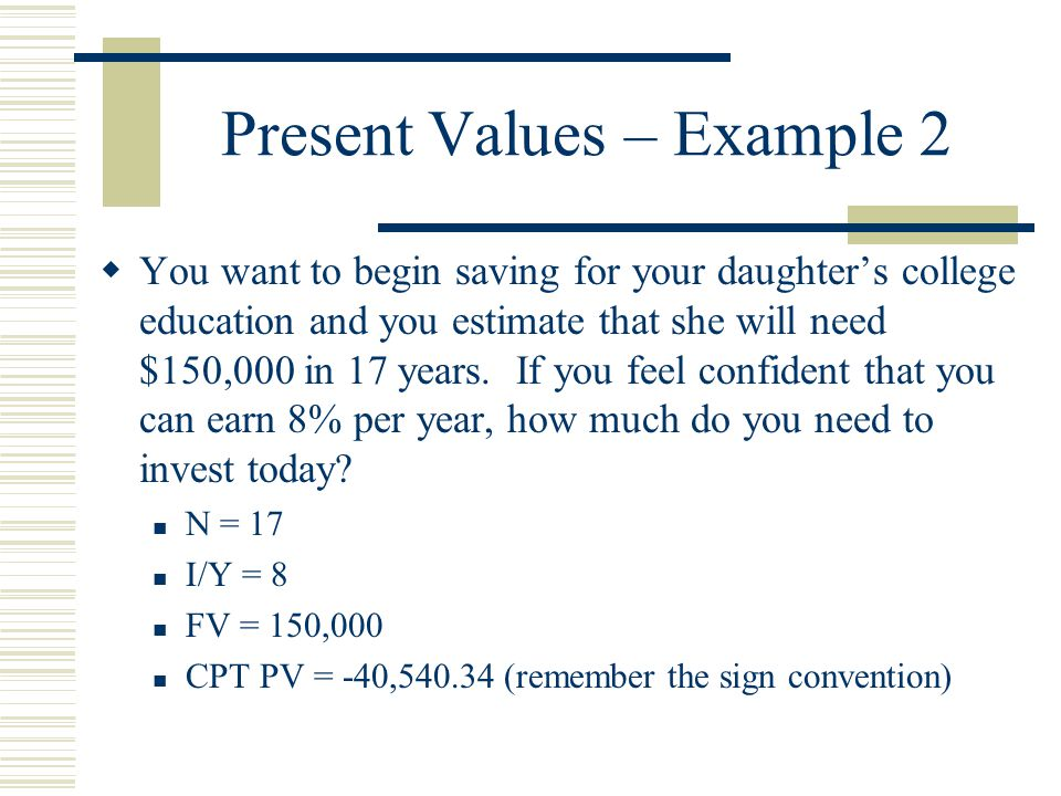 Present Values – Example 2  You want to begin saving for your daughter's college education and you estimate that she will need $150,000 in 17 years.