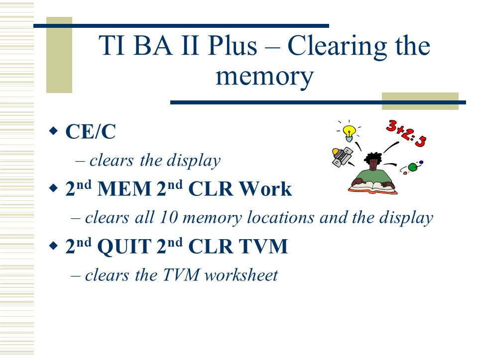 TI BA II Plus – Clearing the memory  CE/C – clears the display  2 nd MEM 2 nd CLR Work – clears all 10 memory locations and the display  2 nd QUIT 2 nd CLR TVM – clears the TVM worksheet