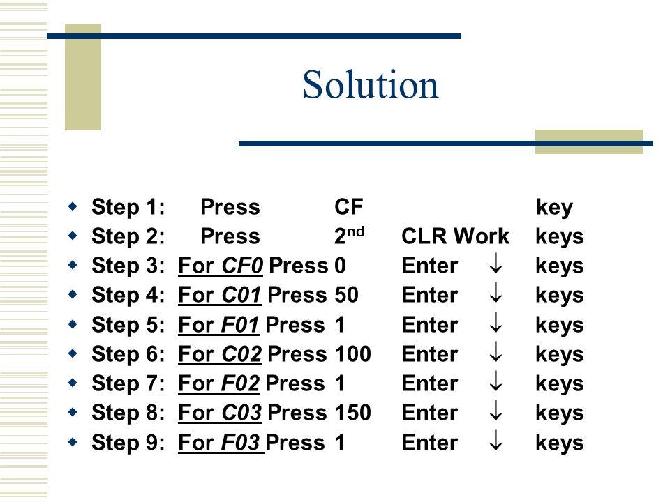 Solution  Step 1:PressCF key  Step 2:Press2 nd CLR Workkeys  Step 3: For CF0 Press0Enter  keys  Step 4: For C01 Press50Enter  keys  Step 5: For F01 Press1Enter  keys  Step 6: For C02 Press100Enter  keys  Step 7: For F02 Press1Enter  keys  Step 8: For C03 Press150Enter  keys  Step 9: For F03 Press1Enter  keys