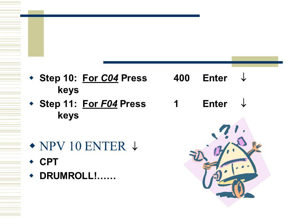  Step 10: For C04 Press400Enter  keys  Step 11: For F04 Press1Enter  keys  NPV 10 ENTER   CPT  DRUMROLL!……