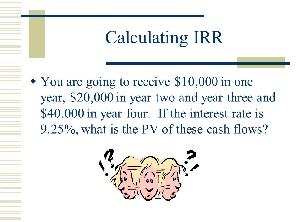 Calculating IRR  You are going to receive $10,000 in one year, $20,000 in year two and year three and $40,000 in year four.