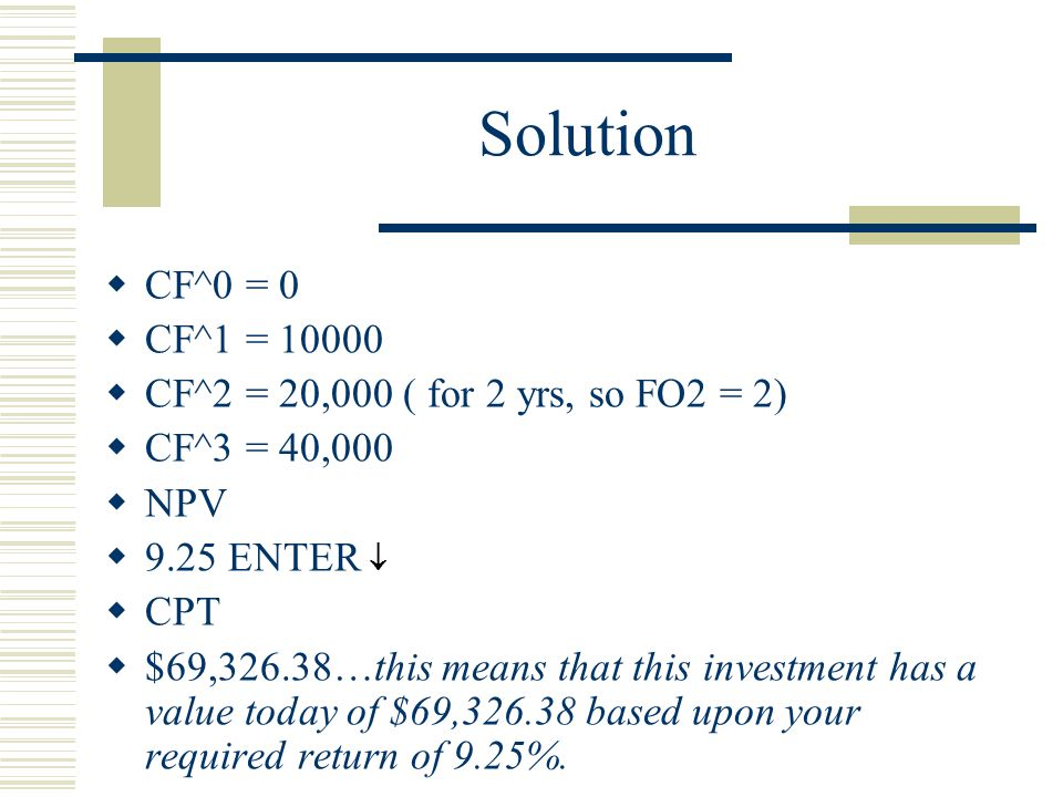 Solution  CF^0 = 0  CF^1 = 10000  CF^2 = 20,000 ( for 2 yrs, so FO2 = 2)  CF^3 = 40,000  NPV  9.25 ENTER   CPT  $69,326.38…this means that this investment has a value today of $69,326.38 based upon your required return of 9.25%.