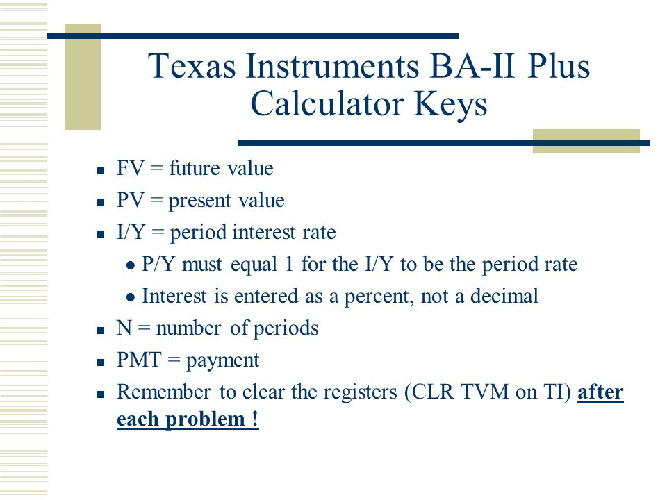 Texas Instruments BA-II Plus Calculator Keys FV = future value PV = present value I/Y = period interest rate P/Y must equal 1 for the I/Y to be the period rate Interest is entered as a percent, not a decimal N = number of periods PMT = payment Remember to clear the registers (CLR TVM on TI) after each problem !