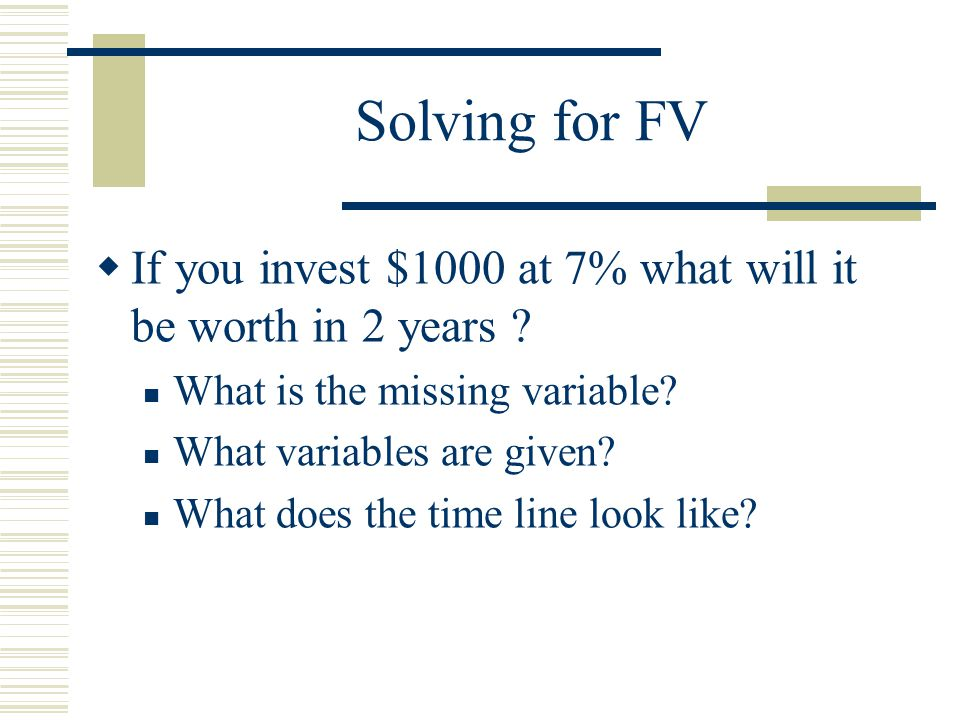 Solving for FV  If you invest $1000 at 7% what will it be worth in 2 years .