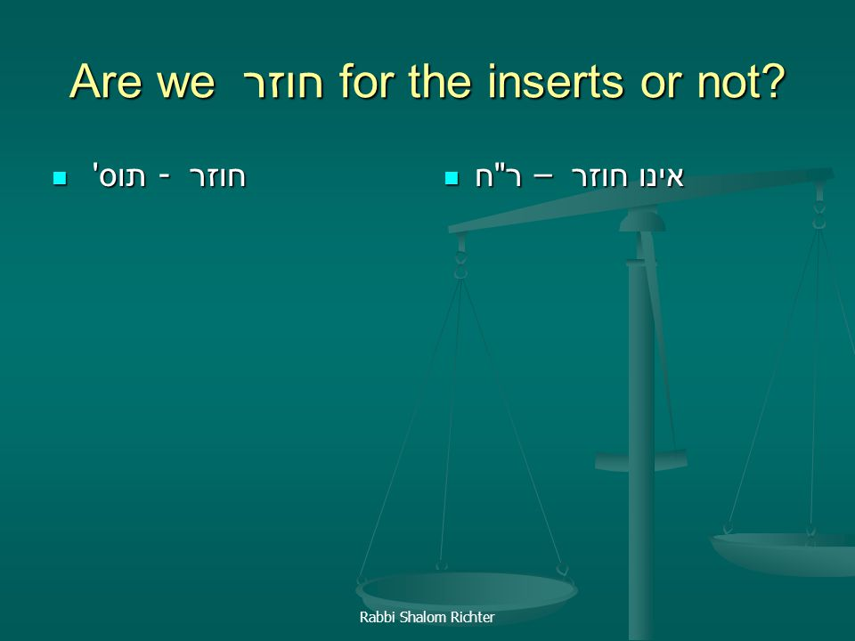 Rabbi Shalom Richter Are we חוזר for the inserts or not? תוס ' - חוזר תוס ' - חוזר ר