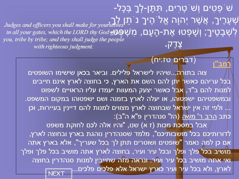 שֹׁפְטִים וְשֹׁטְרִים, תִּתֶּן - לְךָ בְּכָל - שְׁעָרֶיךָ, אֲשֶׁר יְהוָה אֱלֹהֶיךָ נֹתֵן לְךָ, לִשְׁבָטֶיךָ ; וְשָׁפְטוּ אֶת - הָעָם, מִשְׁפַּט - צֶדֶק.