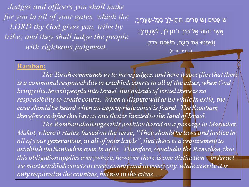 שֹׁפְטִים וְשֹׁטְרִים, תִּתֶּן - לְךָ בְּכָל - שְׁעָרֶיךָ, אֲשֶׁר יְהוָה אֱלֹהֶיךָ נֹתֵן לְךָ, לִשְׁבָטֶיךָ ; וְשָׁפְטוּ אֶת - הָעָם, מִשְׁפַּט - צֶדֶ