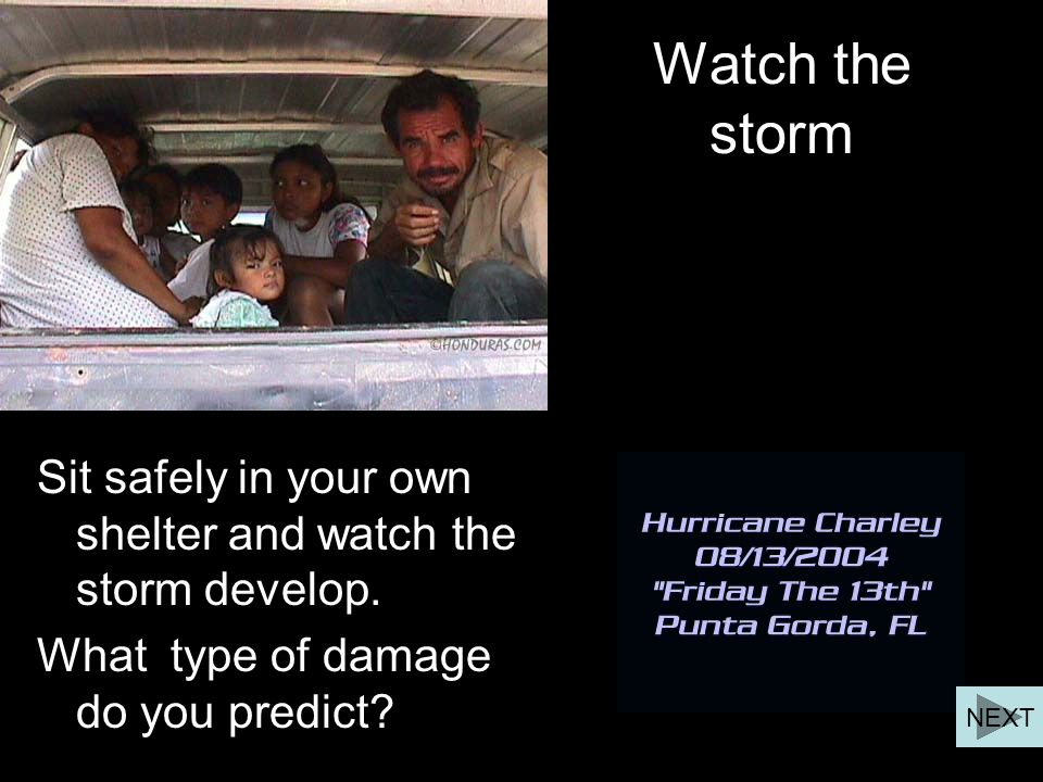 Watch the storm Sit safely in your own shelter and watch the storm develop. What type of damage do you predict? NEXT