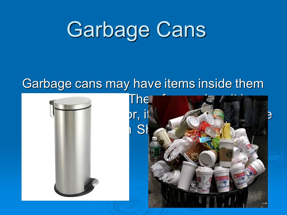 Garbage Cans Garbage cans may have items inside them which are muktza.