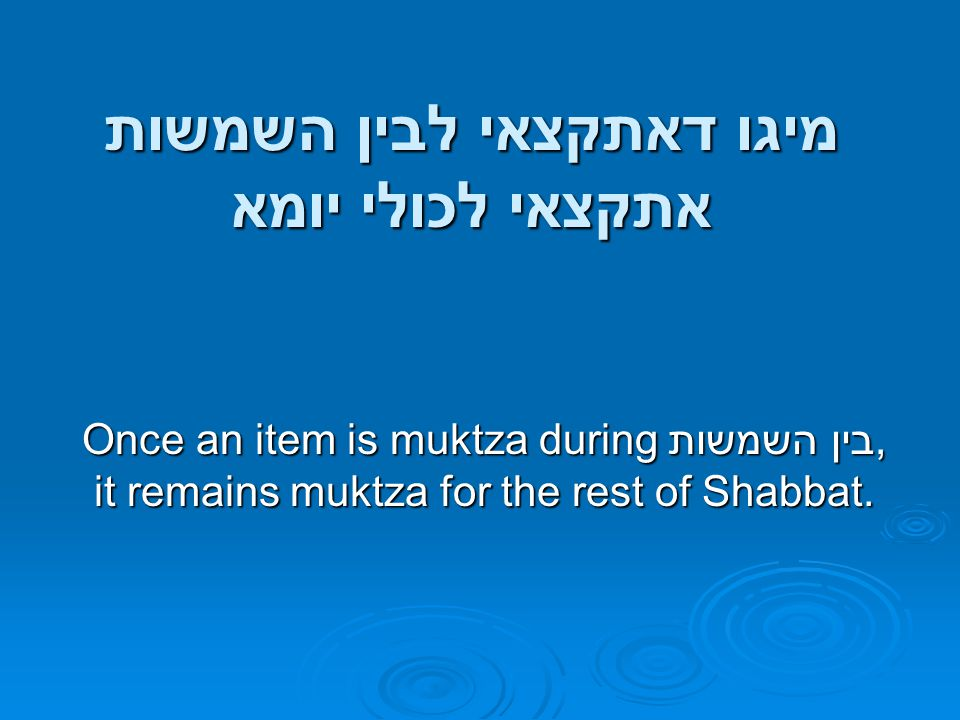 מיגו דאתקצאי לבין השמשות אתקצאי לכולי יומא Once an item is muktza during בין השמשות, it remains muktza for the rest of Shabbat.