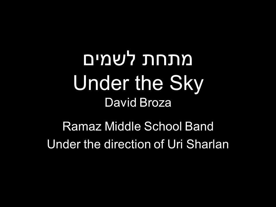 מתחת לשמים Under the Sky David Broza Ramaz Middle School Band Under the direction of Uri Sharlan