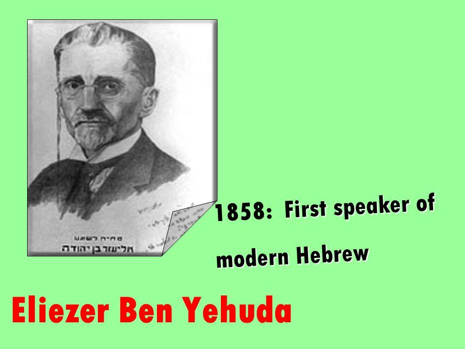 Eliezer Ben Yehuda First speaker of 1858: First speaker of modern Hebrew