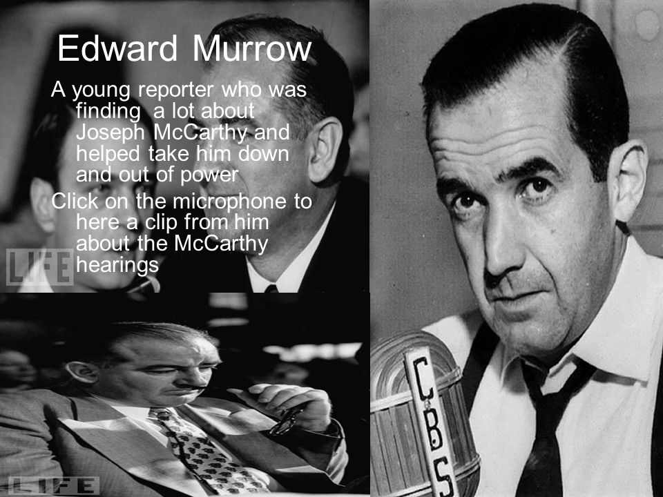 Edward Murrow A young reporter who was finding a lot about Joseph McCarthy and helped take him down and out of power Click on the microphone to here a clip from him about the McCarthy hearings