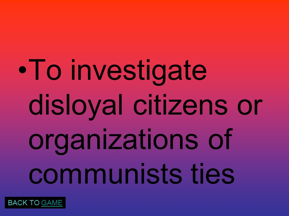To investigate disloyal citizens or organizations of communists ties BACK TO GAMEGAME