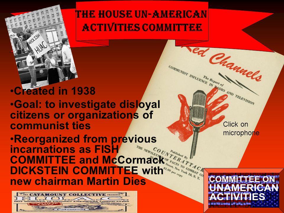 The House Un-American Activities Committee Created in 1938 Goal: to investigate disloyal citizens or organizations of communist ties Reorganized from previous incarnations as FISH COMMITTEE and McCormack DICKSTEIN COMMITTEE with new chairman Martin Dies Click on microphone