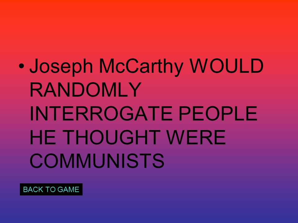 Joseph McCarthy WOULD RANDOMLY INTERROGATE PEOPLE HE THOUGHT WERE COMMUNISTS BACK TO GAME