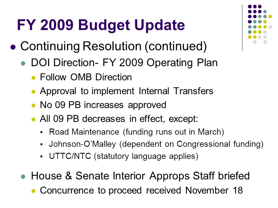 FY 2009 Budget Update Continuing Resolution (continued) DOI Direction- FY 2009 Operating Plan Follow OMB Direction Approval to implement Internal Transfers No 09 PB increases approved All 09 PB decreases in effect, except:  Road Maintenance (funding runs out in March)  Johnson-O'Malley (dependent on Congressional funding)  UTTC/NTC (statutory language applies) House & Senate Interior Approps Staff briefed Concurrence to proceed received November 18
