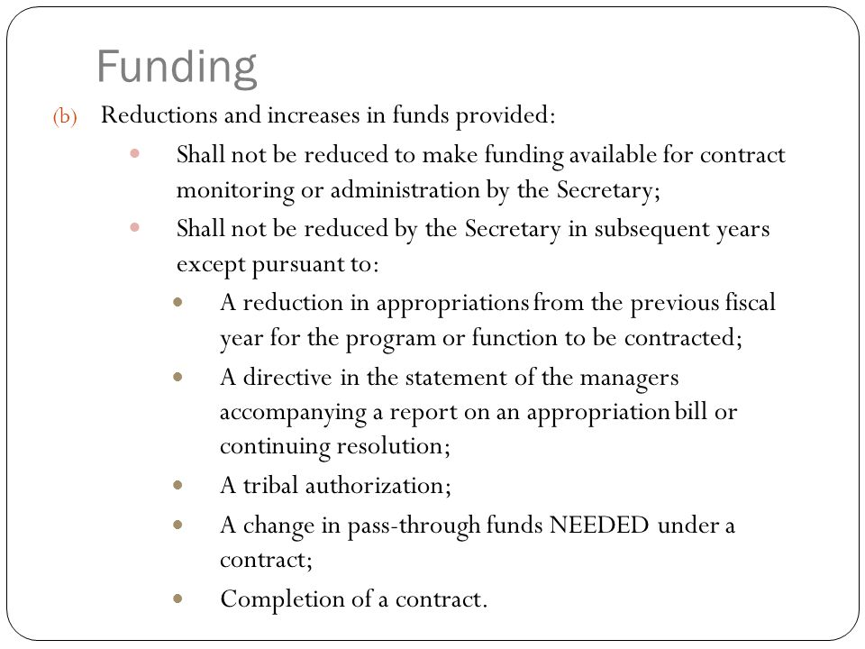 Funds Reductions and increases in funds provided: Shall not be reduced to pay for Federal functions such as: Federal pay costs Federal employee retirement benefits, Automated data processing, Contract technical assistance, Contract monitoring; ● Shall not be reduced to pay for costs when Federal personnel are displaced by a self-determination program, service or activity contracted by a tribal entity.