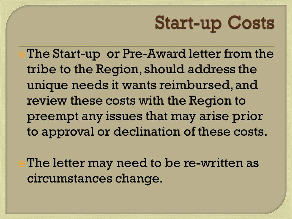  The Start-up or Pre-Award letter from the tribe to the Region, should address the unique needs it wants reimbursed, and review these costs with the Region to preempt any issues that may arise prior to approval or declination of these costs.
