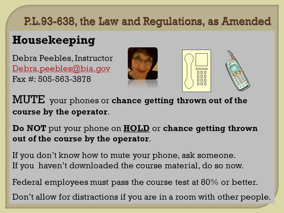 Housekeeping Debra Peebles, Instructor Debra.peebles@bia.gov Fax #: 505-563-3878 MUTE your phones or chance getting thrown out of the course by the operator.