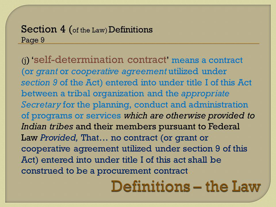 Section 4 ( of the Law) Definitions Page 9 (j ) ' self-determination contract ' means a contract (or grant or cooperative agreement utilized under section 9 of the Act) entered into under title I of this Act between a tribal organization and the appropriate Secretary for the planning, conduct and administration of programs or services which are otherwise provided to Indian tribes and their members pursuant to Federal Law Provided, That… no contract (or grant or cooperative agreement utilized under section 9 of this Act) entered into under title I of this act shall be construed to be a procurement contract.