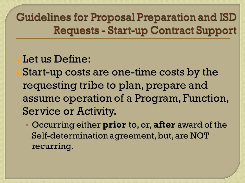  Let us Define:  Start-up costs are one-time costs by the requesting tribe to plan, prepare and assume operation of a Program, Function, Service or Activity.