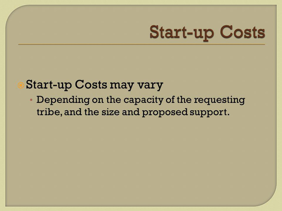  Start-up Costs may vary Depending on the capacity of the requesting tribe, and the size and proposed support.