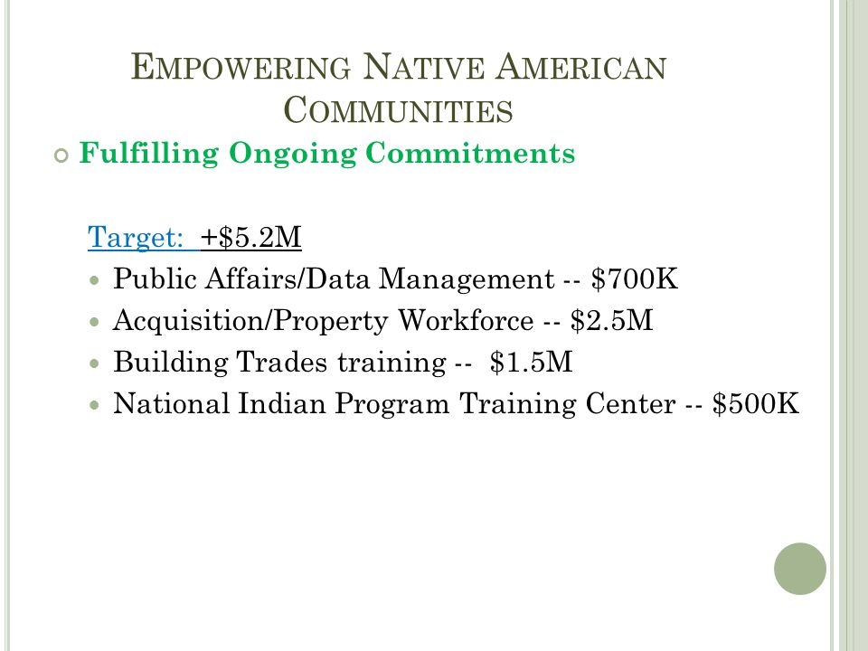 E MPOWERING N ATIVE A MERICAN C OMMUNITIES Fulfilling Ongoing Commitments Target: +$5.2M Public Affairs/Data Management -- $700K Acquisition/Property Workforce -- $2.5M Building Trades training -- $1.5M National Indian Program Training Center -- $500K
